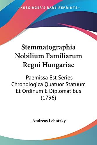 9781120867353: Stemmatographia Nobilium Familiarum Regni Hungariae: Paemissa Est Series Chronologica Quatuor Statuum Et Ordinum E Diplomatibus (1796)
