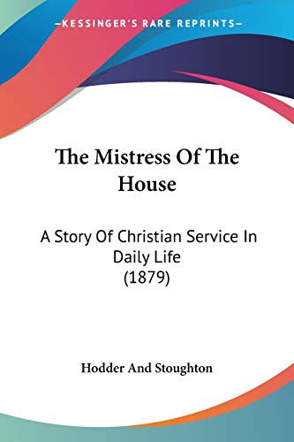The Mistress Of The House: A Story Of Christian Service In Daily Life (1879) (1120905052) by Hodder And Stoughton