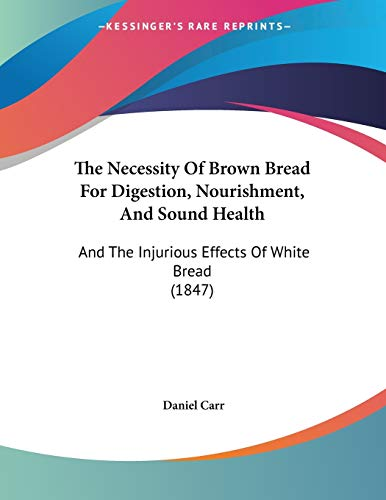 9781120907981: The Necessity Of Brown Bread For Digestion, Nourishment, And Sound Health: And The Injurious Effects Of White Bread (1847)
