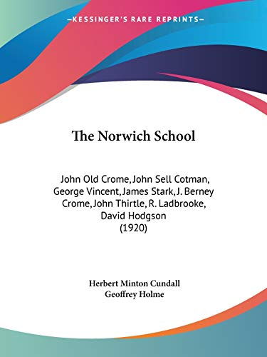 9781120909718: The Norwich School: John Old Crome, John Sell Cotman, George Vincent, James Stark, J. Berney Crome, John Thirtle, R. Ladbrooke, David Hodgson (1920)