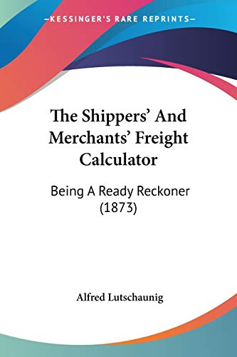 9781120927477: The Shippers' And Merchants' Freight Calculator: Being A Ready Reckoner (1873)