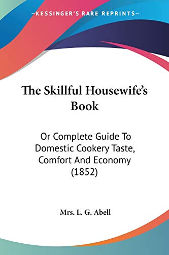 9781120928528: The Skillful Housewife's Book: Or Complete Guide To Domestic Cookery Taste, Comfort And Economy (1852)