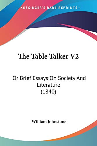 The Table Talker V2: Or Brief Essays On Society And Literature (1840) (9781120932907) by William Johnstone