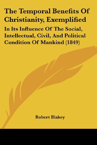 9781120933638: The Temporal Benefits Of Christianity, Exemplified: In Its Influence Of The Social, Intellectual, Civil, And Political Condition Of Mankind (1849)
