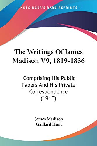 9781120938770: The Writings Of James Madison V9, 1819-1836: Comprising His Public Papers And His Private Correspondence (1910)