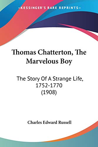 9781120941442: Thomas Chatterton, The Marvelous Boy: The Story Of A Strange Life, 1752-1770 (1908)