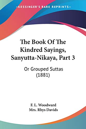 9781120946249: The Book Of The Kindred Sayings, Sanyutta-Nikaya, Part 3: Or Grouped Suttas (1881)