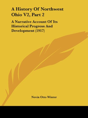 A History Of Northwest Ohio V2, Part 2: A Narrative Account Of Its Historical Progress And ...