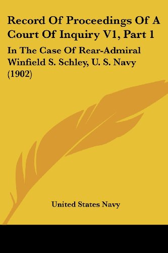 Record Of Proceedings Of A Court Of Inquiry V1, Part 1: In The Case Of Rear-Admiral Winfield S. Schley, U. S. Navy (1902) (9781120966568) by United States Navy