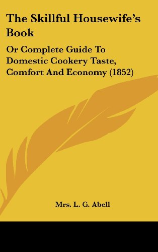 9781120989505: The Skillful Housewife's Book: Or Complete Guide To Domestic Cookery Taste, Comfort And Economy (1852)