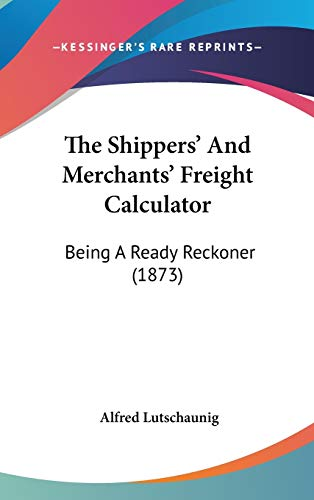9781120994028: The Shippers' And Merchants' Freight Calculator: Being A Ready Reckoner (1873)