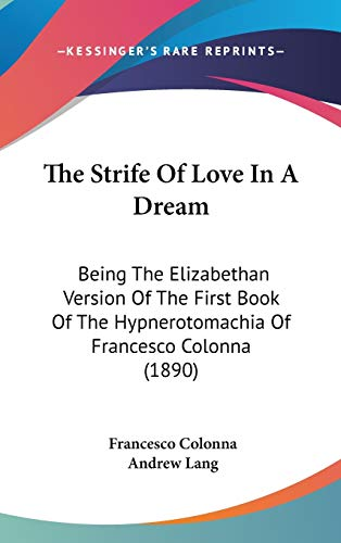 9781120998811: The Strife Of Love In A Dream: Being The Elizabethan Version Of The First Book Of The Hypnerotomachia Of Francesco Colonna (1890)