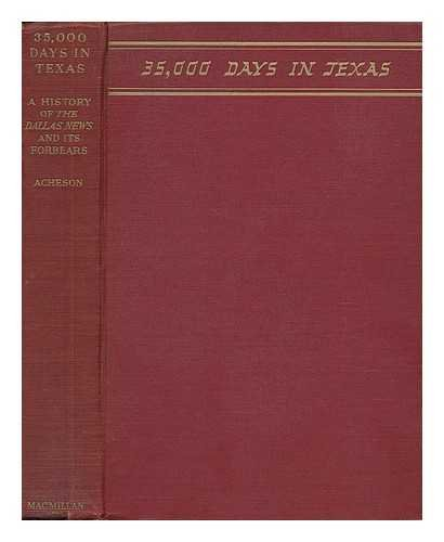 35,000 DAYS IN TEXAS A History of the Dallas News and its Forbears: Acheson, Sam