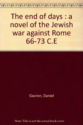The end of days : a novel of the Jewish war against Rome 66-73 C.E: Gavron, Daniel