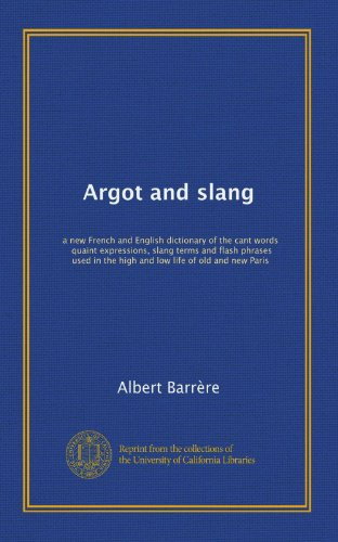 9781125245699: Argot and slang: a new French and English dictionary of the cant words, quaint expressions, slang terms and flash phrases used in the high and low life of old and new Paris