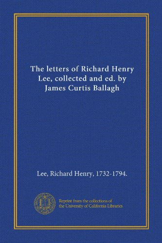 9781125377581: The letters of Richard Henry Lee, collected and ed. by James Curtis Ballagh