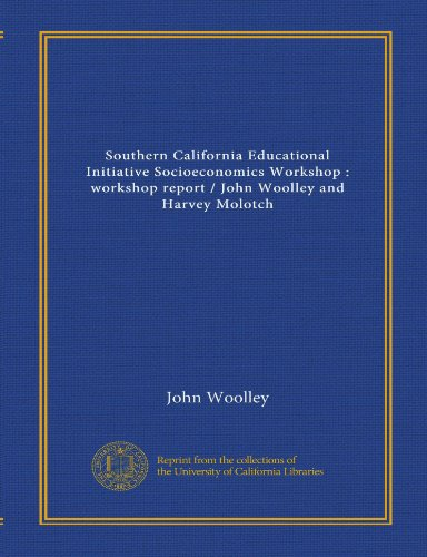 Southern California Educational Initiative Socioeconomics Workshop: workshop report / John Woolley and Harvey Molotch (112541796X) by Woolley, John