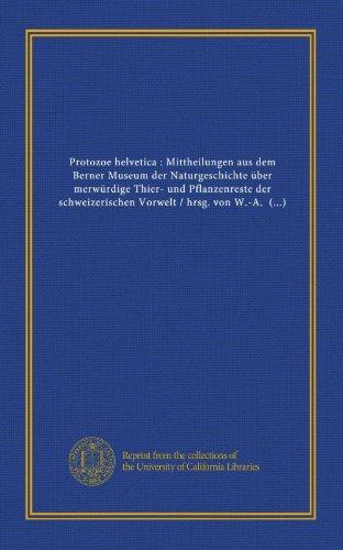 9781125465714: Protozoe helvetica : Mittheilungen aus dem Berner Museum der Naturgeschichte über merwürdige Thier- und Pflanzenreste der schweizerischen Vorwelt / ... und C. von Fischer-Ooster (German Edition)