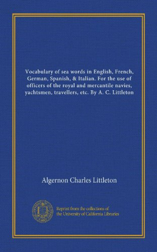 9781125519851: Vocabulary of sea words in English, French, German, Spanish, & Italian. For the use of officers of the royal and mercantile navies, yachtsmen, travellers, etc. By A. C. Littleton