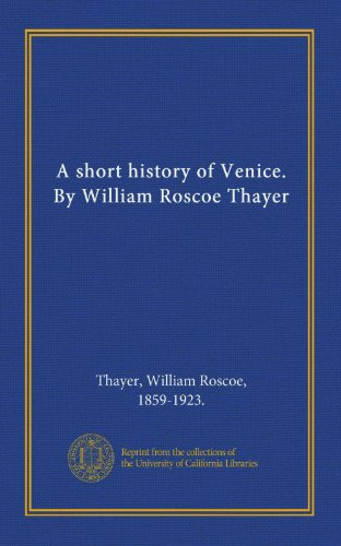 A Short History of Venice. William Roscoe Thayer