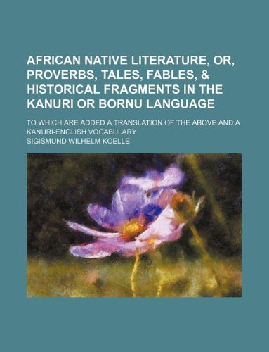 9781130002270: African native literature, or, Proverbs, tales, fables, & historical fragments in the Kanuri or Bornu language; To which are added a translation of the above and a Kanuri-English vocabulary