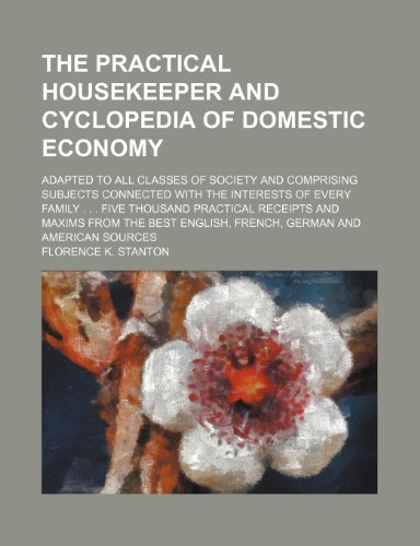 9781130016451: The practical housekeeper and cyclopedia of domestic economy; Adapted to all classes of society and comprising subjects connected with the interests ... receipts and maxims from the best English,