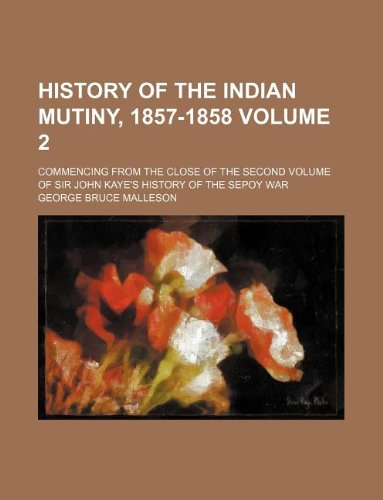 History of the Indian mutiny, 1857-1858 Volume 2 ; Commencing from the close of the second volume ...