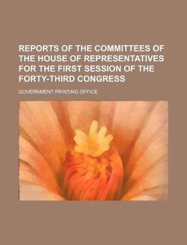 REPORTS OF THE COMMITTEES OF THE HOUSE OF REPRESENTATIVES FOR THE FIRST SESSION OF THE FORTY-THIRD CONGRESS (9781130039832) by Office, Government Printing