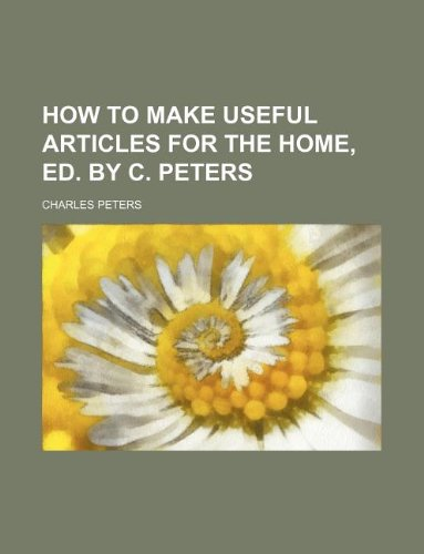 How to make useful articles for the home, ed. by C. Peters (1130048675) by Peters, Charles