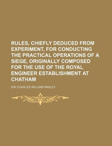 9781130054026: Rules, chiefly deduced from experiment, for conducting the practical operations of a siege, originally composed for the use of the Royal Engineer Establishment at Chatham