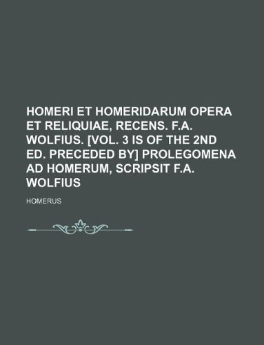 9781130061680: Homeri et Homeridarum opera et reliquiae, recens. F.A. Wolfius. [Vol. 3 is of the 2nd ed. Preceded by] Prolegomena ad Homerum, scripsit F.A. Wolfius