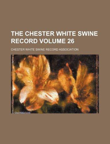 The Chester White Swine Record Volume 26: Chester White Swine