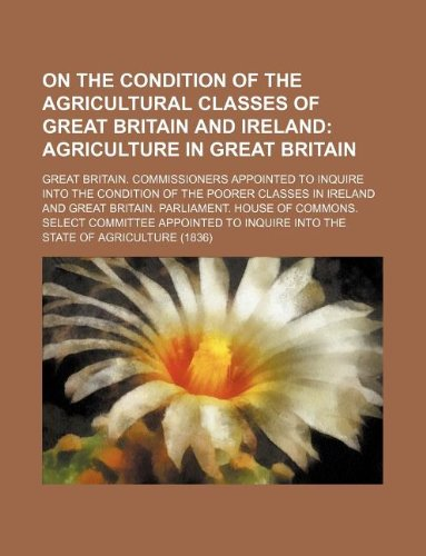 9781130088700: On the Condition of the Agricultural Classes of Great Britain and Ireland; Agriculture in Great Britain