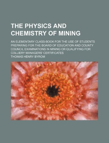 9781130097122: The physics and chemistry of mining; an elementary class-book for the use of students preparing for the Board of Education and County Council ... for colliery managers' certificates