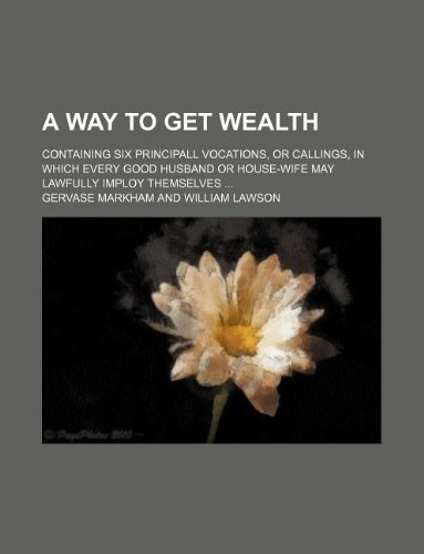 9781130123388: A Way to Get Wealth; Containing Six Principall Vocations, or Callings, in Which Every Good Husband or House-Wife May Lawfully Imploy Themselves ...