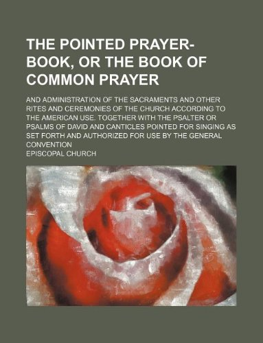 The pointed prayer-book, or the Book of common prayer; and administration of the sacraments and other rites and ceremonies of the Church according to ... and canticles pointed for singing as set f (1130125424) by Episcopal Church