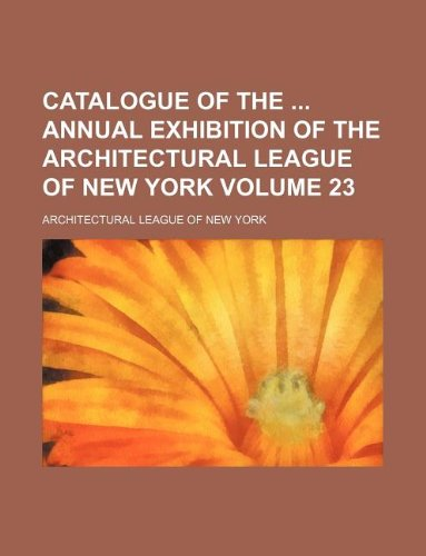 9781130129090: Catalogue of the annual exhibition of the Architectural League of New York Volume 23