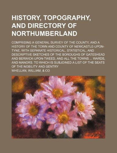 History, topography, and directory of Northumberland; comprising: William Whellan