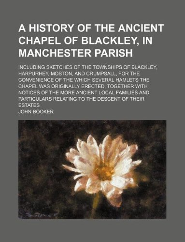 A history of the ancient chapel of Blackley, in Manchester parish; including sketches of the townships of Blackley, Harpurhey, Moston, and Crumpsall, ... was originally erected, together with notices (113014805X) by Booker, John