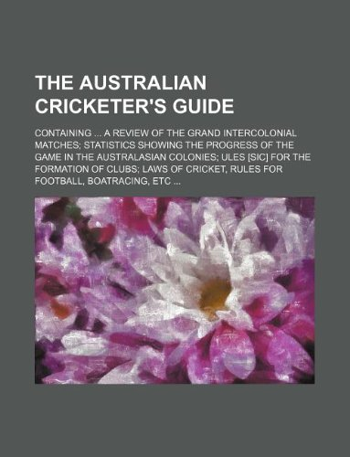 The Australian Cricketer s Guide; Containing .: Books Group