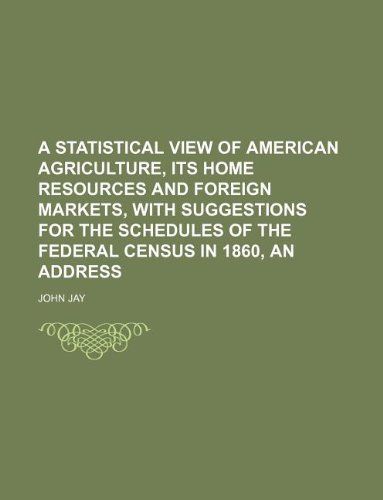 A statistical view of American agriculture, its home resources and foreign markets, with suggestions for the schedules of the federal census in 1860, an address (1130157482) by John Jay