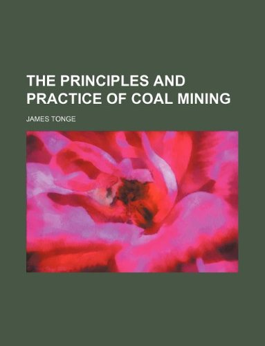 The principles and practice of coal mining: Tonge, James
