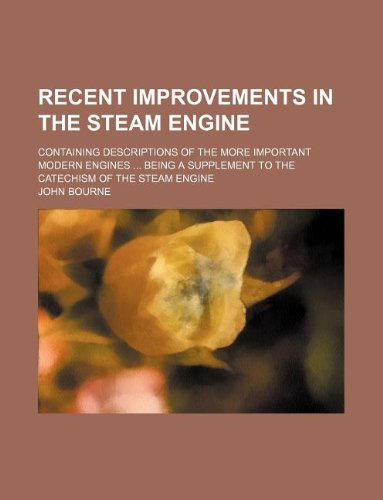 9781130193503: Recent improvements in the steam engine; containing descriptions of the more important modern engines ... being a supplement to the Catechism of the steam engine