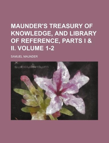 Maunder's treasury of knowledge, and library of reference, parts I & II. Volume 1-2 (1130206351) by Samuel Maunder
