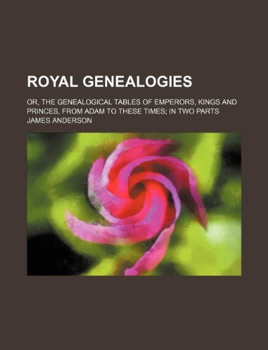 9781130210491: Royal genealogies; or, The genealogical tables of emperors, kings and princes, from Adam to these times in two parts