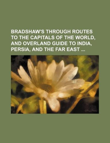 9781130211924: Bradshaw's through routes to the capitals of the world, and overland guide to India, Persia, and the Far East