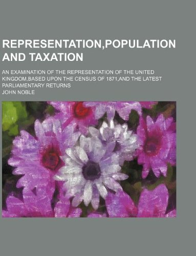 Representation,population and taxation; an examination of the representation of the United Kingdom,based upon the census of 1871,and the latest parliamentary returns (1130217752) by Noble, John