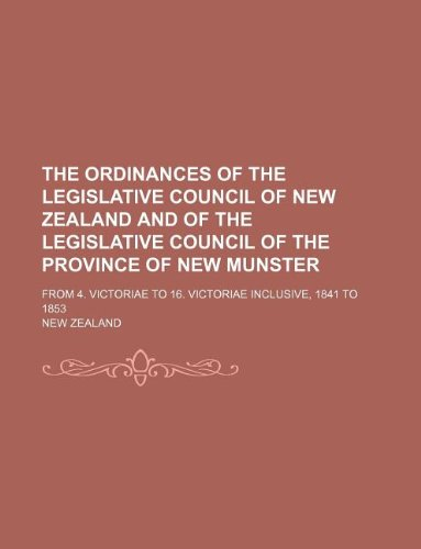 The ordinances of the Legislative Council of New Zealand and of the Legislative Council of the province of New Munster; From 4. Victoriae to 16. Victoriae inclusive, 1841 to 1853 (9781130217803) by New Zealand