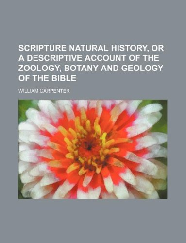 Scripture natural history, or a descriptive account of the zoology, botany and geology of the Bible (1130238199) by Carpenter, William