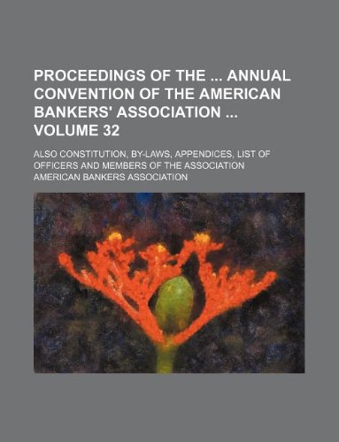 Proceedings of the annual convention of the American bankers' association Volume 32 ; Also constitution, by-laws, appendices, list of officers and members of the association (9781130254280) by American Bankers Association
